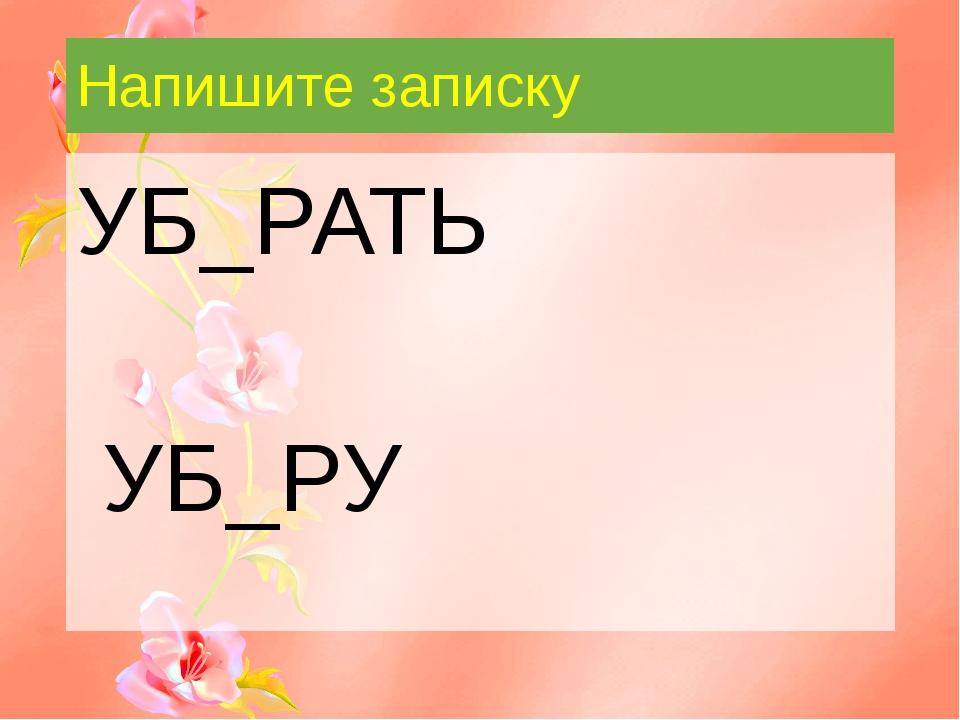 Напишите записку УБ_РАТЬ УБ_РУ