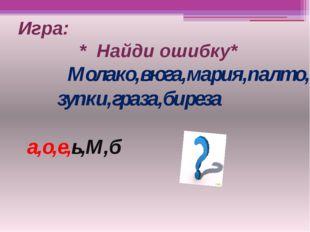 Игра: * Найди ошибку* Молако,вюга,мария,палто, зупки,граза,биреза а,о,е,ь,М,б