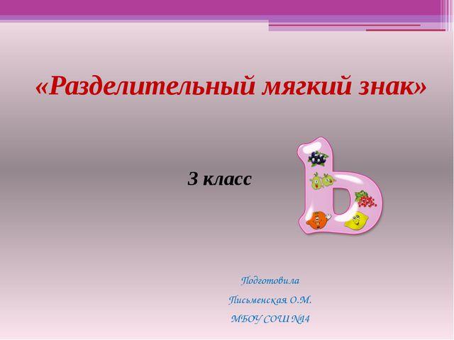«Разделительный мягкий знак» Подготовила Письменская О.М. МБОУ СОШ №14 3 класс