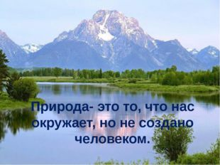 Природа- это то, что нас окружает, но не создано человеком.