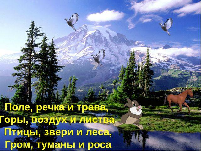 Поле, речка и трава, Горы, воздух и листва, Птицы, звери и леса, Гром, туманы...