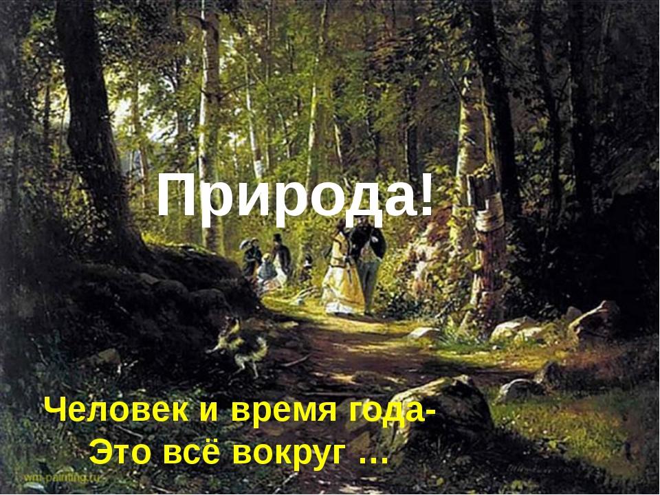 Человек и время года- Это всё вокруг … Природа!