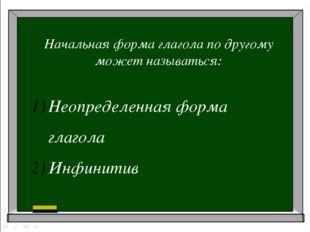 Начальная форма глагола по другому может называться: Неопределенная форма гл