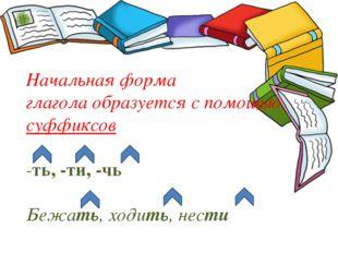 Начальная форма глагола образуется с помощью суффиксов -ть, -ти, -чь Бежать,