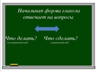 Начальная форма глагола отвечает на вопросы Что делать? Что сделать? несоверш