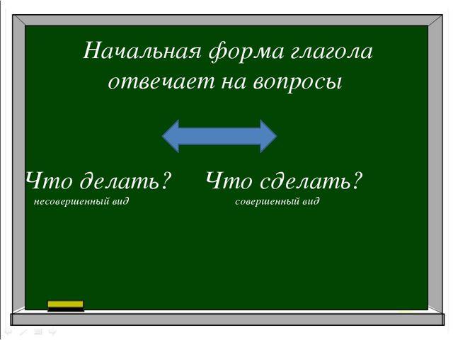 Начальная форма глагола отвечает на вопросы Что делать? Что сделать? несоверш...