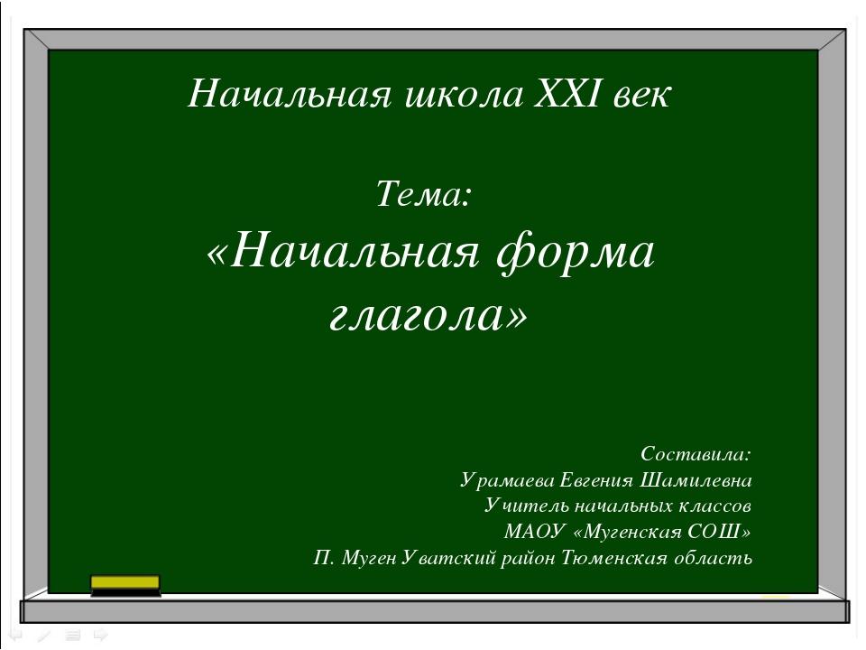 Начальная школа XXI век Тема: «Начальная форма глагола» Составила: Урамаева Е...
