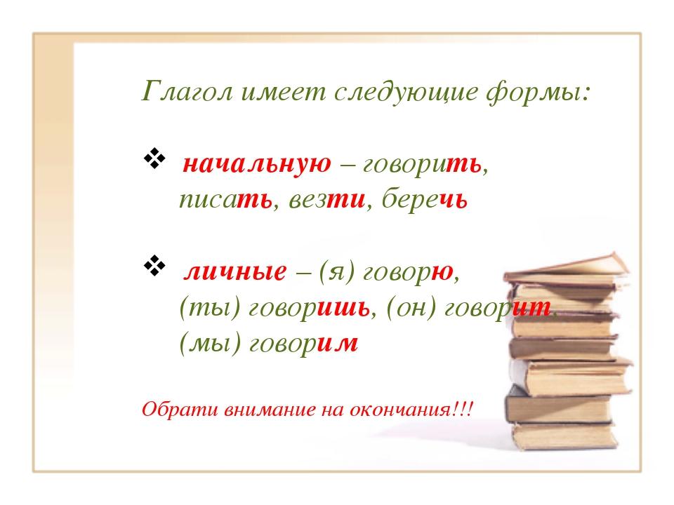 Глагол имеет следующие формы: начальную – говорить, писать, везти, беречь лич...