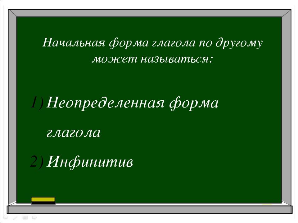 Начальная форма глагола по другому может называться: Неопределенная форма гл...