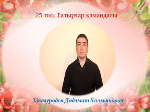 25 топ. Батырлар командасы Холмуродов Дадамат Холматович