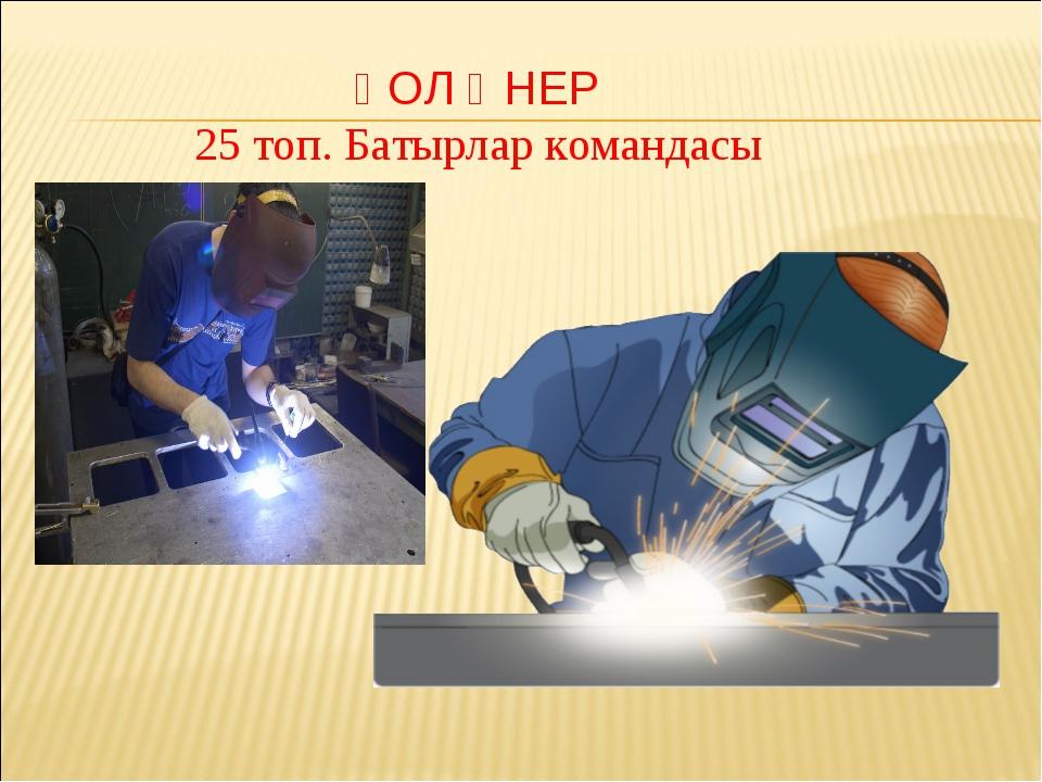 ҚОЛ ӨНЕР 25 топ. Батырлар командасы