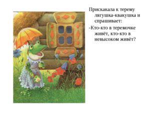 Прискакала к терему лягушка-квакушка и спрашивает: -Кто-кто в теремочке живёт
