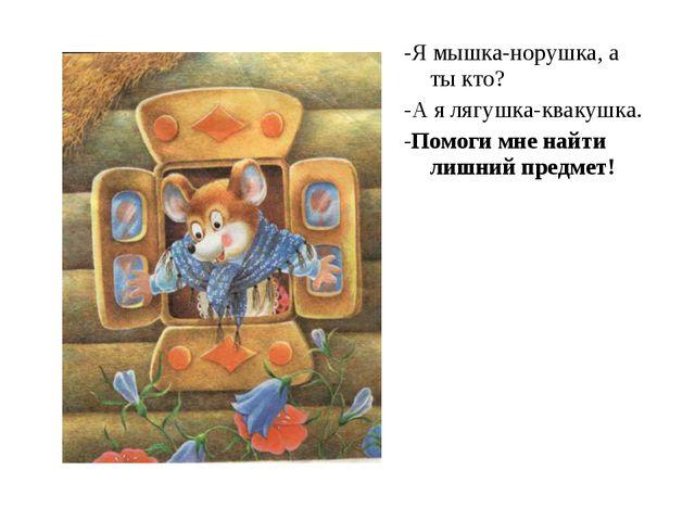 -Я мышка-норушка, а ты кто? -А я лягушка-квакушка. -Помоги мне найти лишний п...