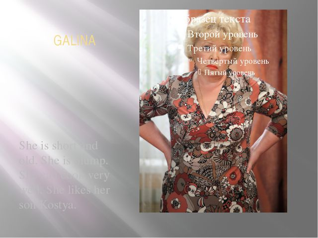 GALINA She is short and old. She is plump. She can cook very well. She likes...