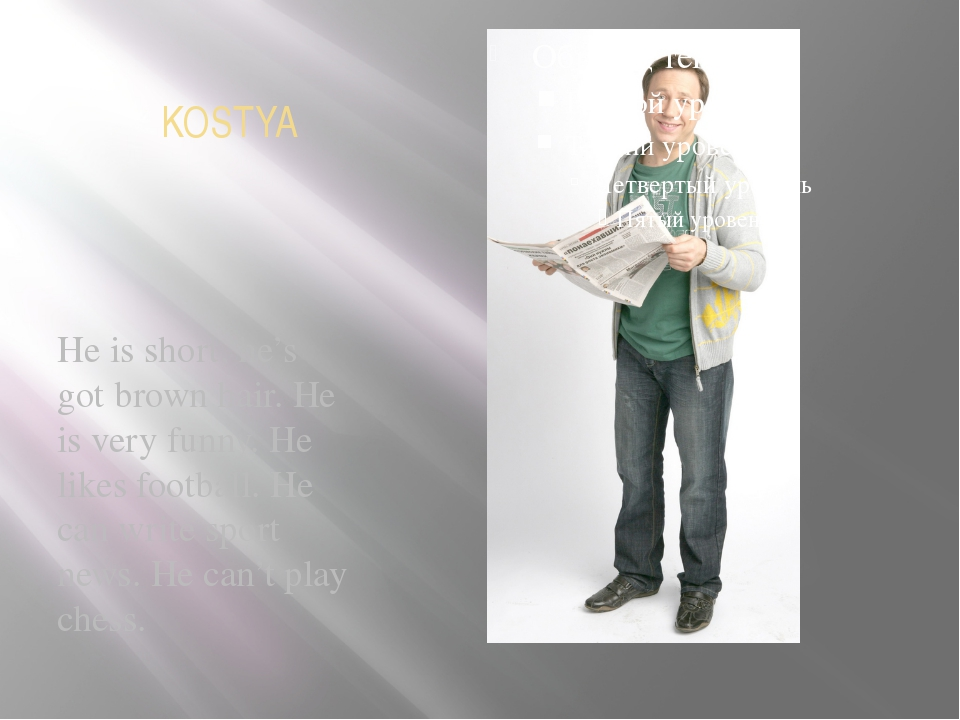 KOSTYA He is short, he's got brown hair. He is very funny. He likes football...