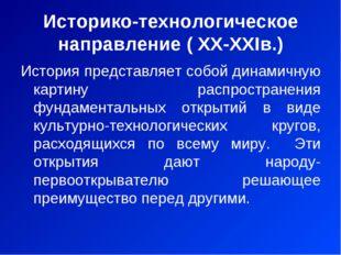 Историко-технологическое направление ( XX-XXIв.) История представляет собой д