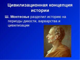 Цивилизационная концепция истории Ш. Монтескье разделил историю на периоды ди