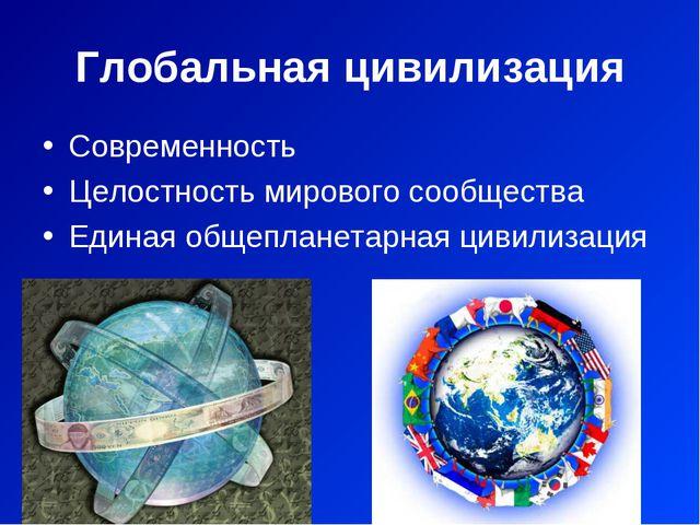 Глобальная цивилизация Современность Целостность мирового сообщества Единая о...