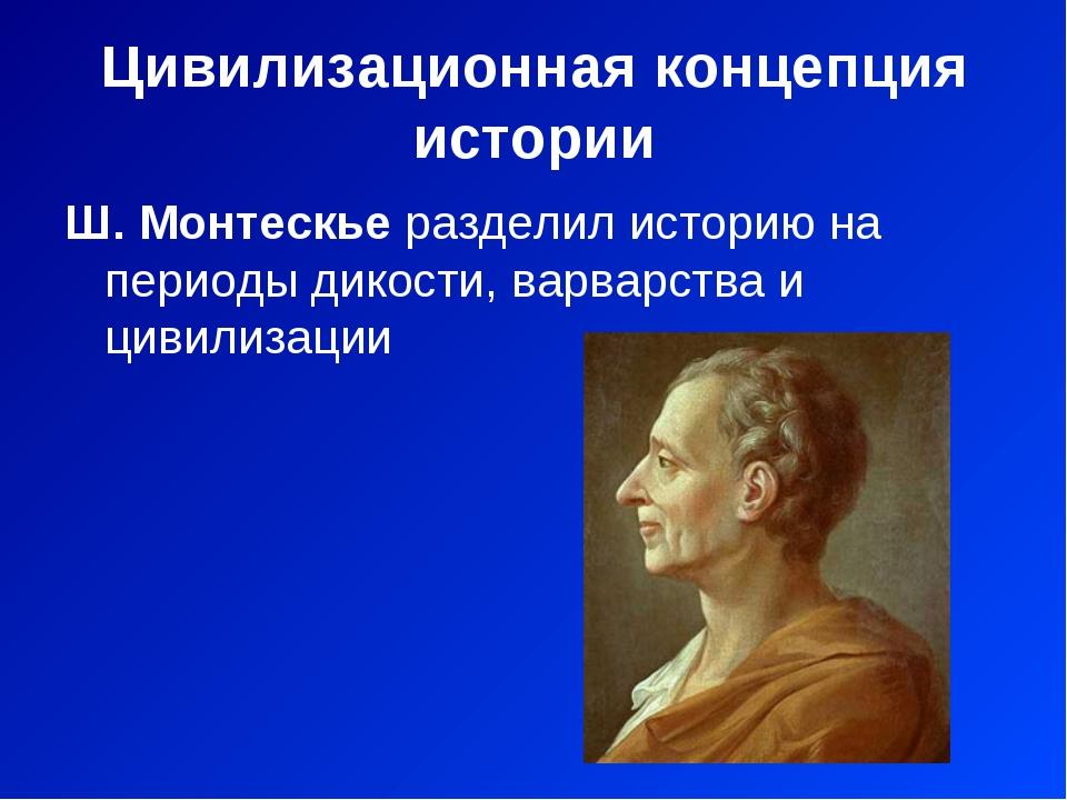 Цивилизационная концепция истории Ш. Монтескье разделил историю на периоды ди...