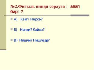 №2.Фигыль нинди сорауга җавап бирә? А) Кем? Нәрсә? Б) Нинди? Кайсы? В) Нишли?