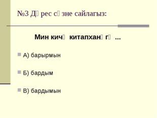 №3 Дөрес сүзне сайлагыз: А) барырмын Б) бардым В) бардымын Мин кичә китапханә
