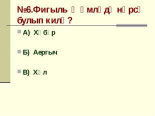 №6.Фигыль җөмләдә нәрсә булып килә? А) Хәбәр Б) Аергыч В) Хәл