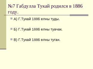 №7 Габдулла Тукай родился в 1886 году. А) Г.Тукай 1886 елны туды. Б) Г.Тукай