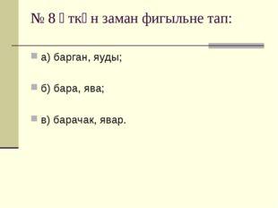 № 8 Үткән заман фигыльне тап: а) барган, яуды; б) бара, ява; в) барачак, явар.