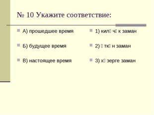 № 10 Укажите соответствие: А) прошедшее время Б) будущее время В) настоящее в