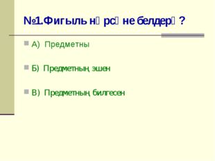 №1.Фигыль нәрсәне белдерә? А) Предметны Б) Предметның эшен В) Предметның билг
