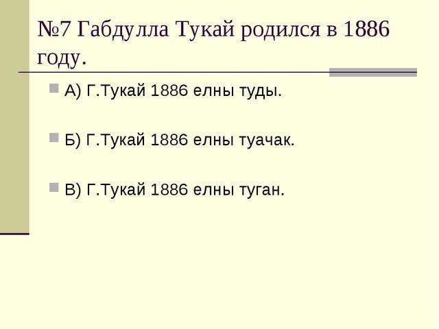 №7 Габдулла Тукай родился в 1886 году. А) Г.Тукай 1886 елны туды. Б) Г.Тукай...