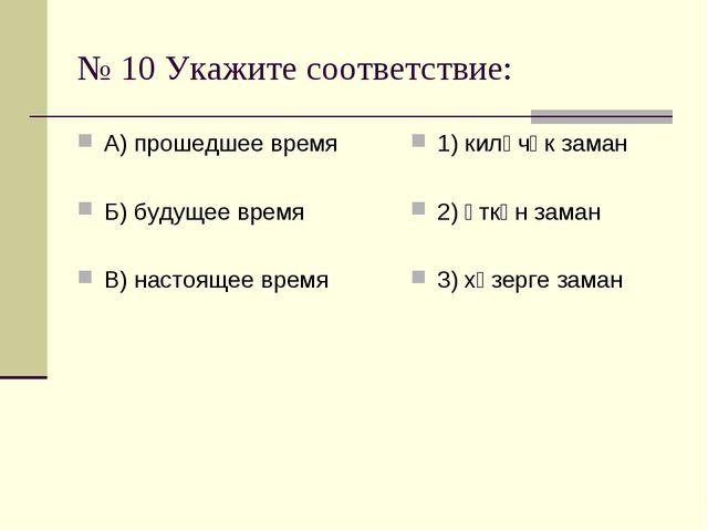 № 10 Укажите соответствие: А) прошедшее время Б) будущее время В) настоящее в...