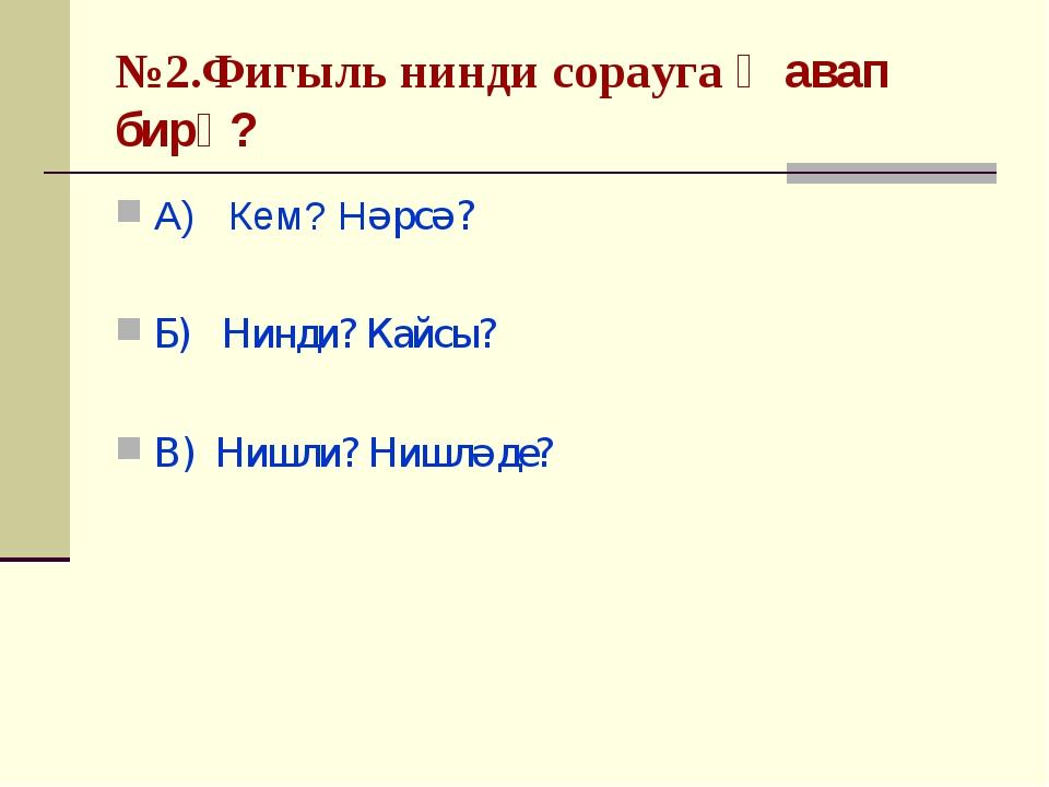 №2.Фигыль нинди сорауга җавап бирә? А) Кем? Нәрсә? Б) Нинди? Кайсы? В) Нишли?...