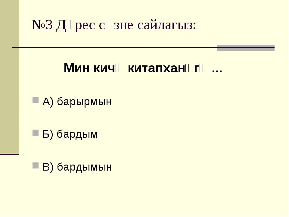 №3 Дөрес сүзне сайлагыз: А) барырмын Б) бардым В) бардымын Мин кичә китапханә...