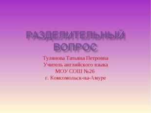 Тулянова Татьяна Петровна Учитель английского языка МОУ СОШ №26 г. Комсомольс