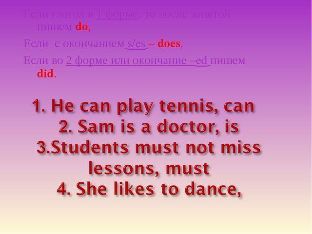 Если глагол в 1 форме, то после запятой пишем do, Если с окончанием s/es – do...