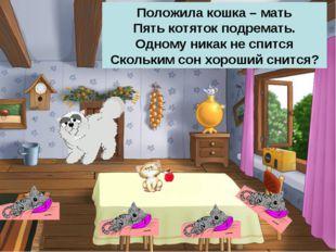 Положила кошка – мать Пять котяток подремать. Одному никак не спится Скольким