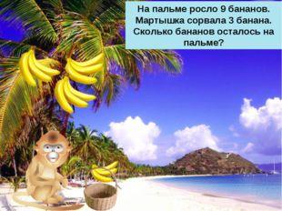 На пальме росло 9 бананов. Мартышка сорвала 3 банана. Сколько бананов осталос