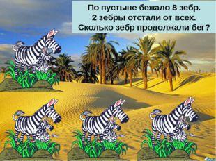 По пустыне бежало 8 зебр. 2 зебры отстали от всех. Сколько зебр продолжали бег?