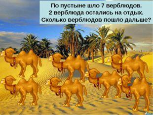 По пустыне шло 7 верблюдов. 2 верблюда остались на отдых. Сколько верблюдов п