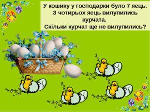 У кошику у господарки було 7 яєць. З чотирьох яєць вилупились курчата. Скільк