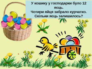 У кошику у господарки було 12 яєць. Чотири яйця забрало курчатко. Скільки яєц