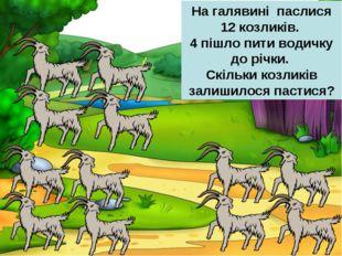 На галявині паслися 12 козликів. 4 пішло пити водичку до річки. Скільки козли