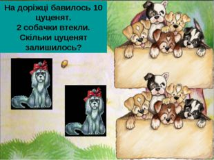 На доріжці бавилось 10 цуценят. 2 собачки втекли. Скільки цуценят залишилось?
