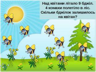 Над квітами літало 9 бджіл. 4 комахи полетіло в ліс. Скільки бджілок залишило