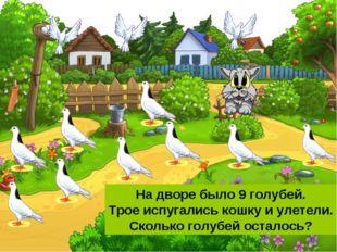 На дворе было 9 голубей. Трое испугались кошку и улетели. Сколько голубей ост