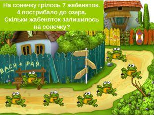 На сонечку грілось 7 жабеняток. 4 пострибало до озера. Скільки жабеняток зали