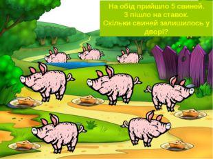 На обід прийшло 5 свиней. 3 пішло на ставок. Скільки свиней залишилось у дворі?