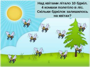 Над квітами літало 10 бджіл. 4 комахи полетіло в ліс. Скільки бджілок залишил