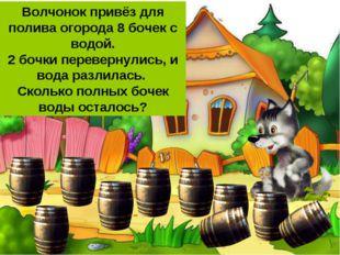 Волчонок привёз для полива огорода 8 бочек с водой. 2 бочки перевернулись, и